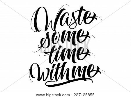 Waste Some Time With Me Lettering. Calligraphic Inscription. Handwritten Text Can Be Used For Greeti