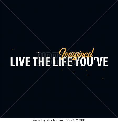 Inspiring Motivation Quote. Live The Life You've Imagined. Slogan T Shirt. Vector Typography Poster