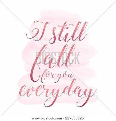 I Still Fall In Love With You Everyday. Handwritten Modern Brush Lettering On Pink Watercolor Stain