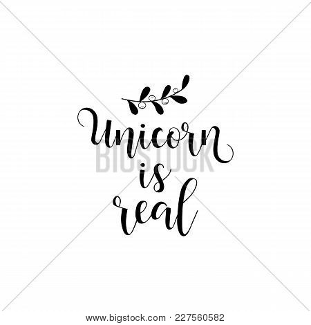 Unicorn Is Real. Lettering. Quote To Design Greeting Card, Poster, Banner, Printable Wall Art, T-shi