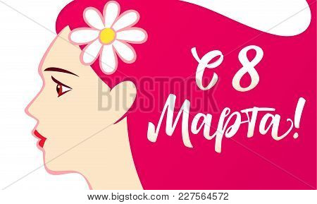 8 March, Happy Womens Day Beautiful Woman And Russian Lettering. Vector Illustration For The Interna