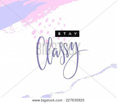 Stay Classy. Inspirational Quote With Embossed Letters And Calligraphy On Abstract Pastel Brush Stro