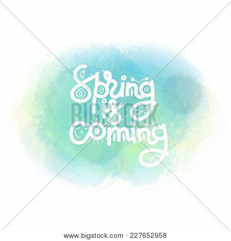 Spring Is Coming. Cute Creative Hand Drawn Lettering On Watercolor Stain. Freehand Style. Doodle. Sp