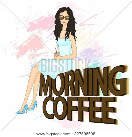 Fashion Illustration. A Girl Is Drinking Coffee. Young Beautiful Woman Wearing Sunglasses. Girl In B