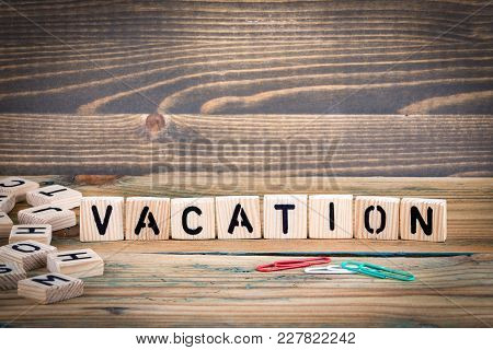 Vacation. Wooden Letters On The Office Desk, Informative And Communication Background.