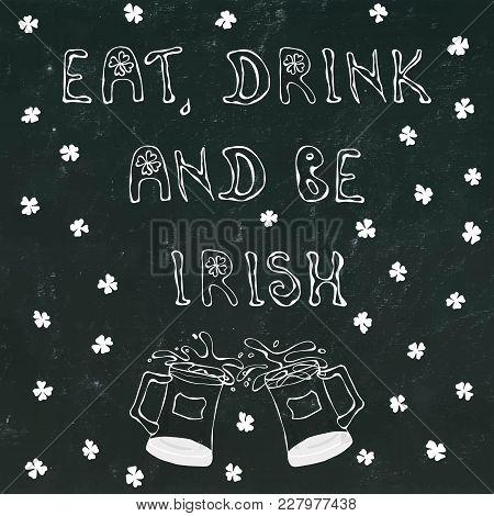 Black Chalkboard Background Eat Drink And Be Irish Lettering. 17 March Celebration St Patricks Irish
