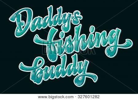 Daddys Fishing Buddy - Glossy Modern Hand Drawn Lettering Phrase On Dark Background. Ocean Green Col