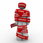 A person is wrapped in tape marked with the words Broke, Poor, and No Money, symbolizing being financially strapped an needy due to financial or budget problems, bankruptcy or other cash issue poster