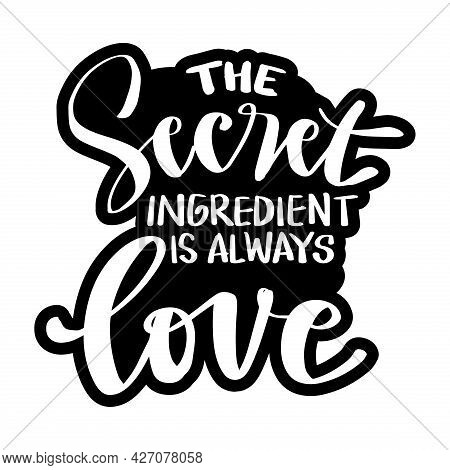The Secret Ingredient Is Always Love. Hand Lettering. Motivational Quote.