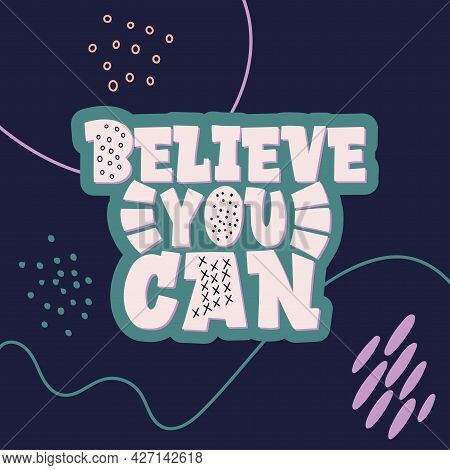 Stylish Lettering On A Dark Background. Believe You Can. Good Vibes And Positive Thoughts Letterings