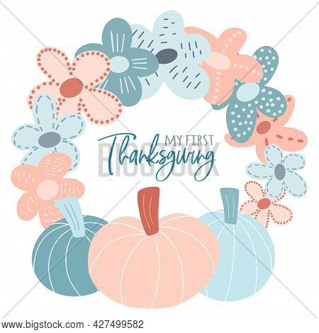 My First Thanksgiving - Script Lettering Text. Cute Childish Festive Wreath With Pumpkins And Flower