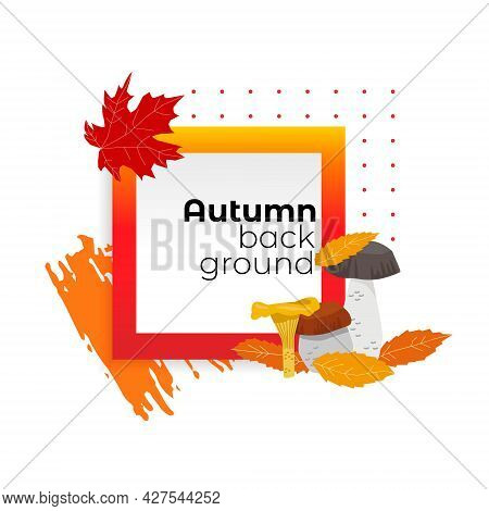 Vector Illustration With An Abstract Frame On Theme Of Autumn. Seasonal Fallen Leaves With Mushrooms