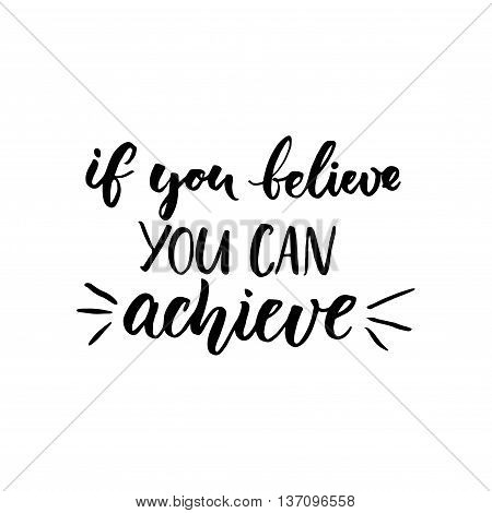 If you can believe, you can achieve. Inspirational vector quote, black ink brush lettering isolated on white background. Positive saying for cards, motivational posters and t-shirt