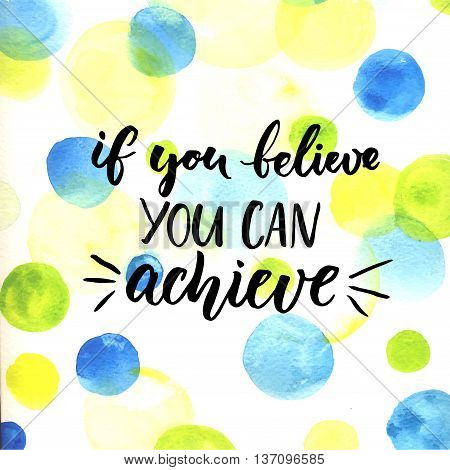 If you can believe, you can achieve. Inspirational vector quote about life, script calligraphy at bright watercolor circles background. Vector design for cards and motivational posters