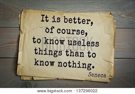 Quote of the Roman philosopher and poet Seneca (4 BC-65 AD). It is better, of course, to know useless things than to know nothing.