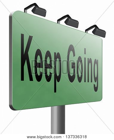 Keep going or moving, dont quit or stop continue dont give up, road sign billboard, 3D illustration, isolated, on white