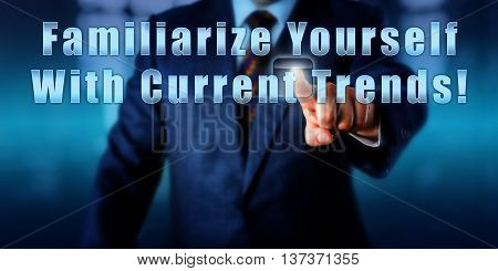 Management consultant is pushing Familiarize Yourself With Current Trends! on an interactive screen. Business objective concept advice metaphor call to action and motivational slogan.