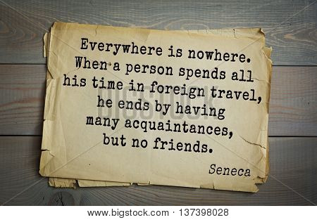 Quote of the Roman philosopher Seneca (4 BC-65 AD). Everywhere is nowhere. When a person spends all his time in foreign travel, he ends by having many acquaintances, but no friends.
