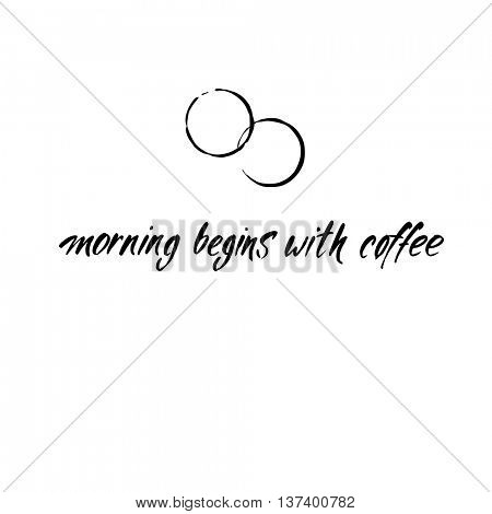 MORNING BEGINS WITH COFFEE and coffee stains. Handwritten inscription quote. Concept labels for design cafe, coffee shop, restaurant menu, poster, coffee company. Typography vector illustration.