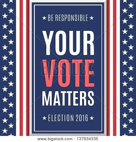 American Election 2016 background. Be responsible Your Vote Matters. Poster or brochure template. Vector illustration.