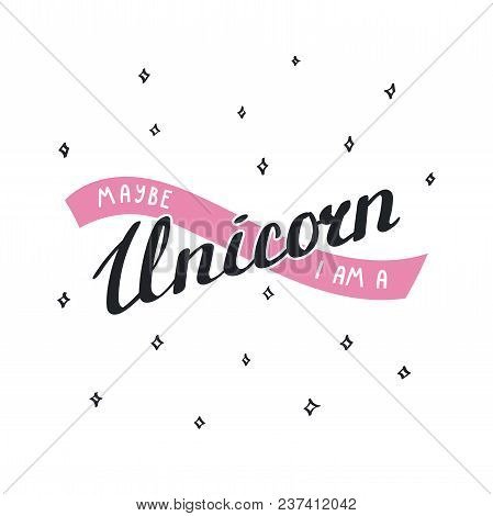 Vector Illustration In Vintage Style With Hand Written Lettering Maybe I Am A Unicorn. Isolated Obje