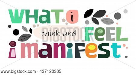 What I Think And Feel I Manifest Affirmation Life Quotes Vector. Background Art. Colourful Letters B