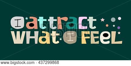 I Attract What I Feel, Life Quotes Vector. Background Graphic Art. Colourful Letters Blogs Banner Ca
