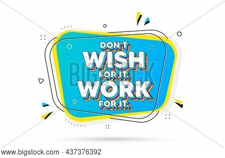 Dont Wish For It, Work For It Motivation Quote. Chat Bubble With Layered Text. Motivational Slogan.