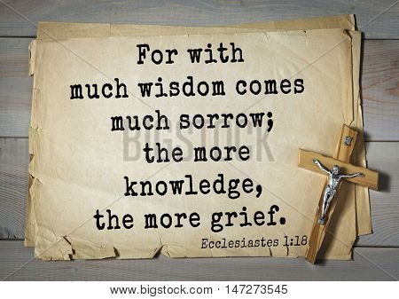 TOP- 150.  Bible Verses about Wisdom.For with much wisdom comes much sorrow; the more knowledge, the more grief.