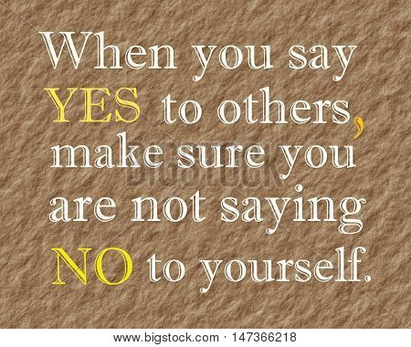 When you say yes to others, make sure you are not saying no to yourself, modern quote