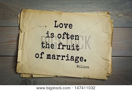Moliere (French comedian) quote.  Love is often the fruit of marriage.