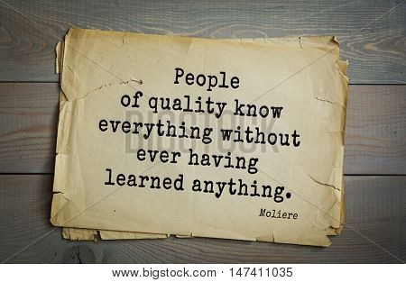 Moliere (French comedian) quote. People of quality know everything without ever having learned anything.