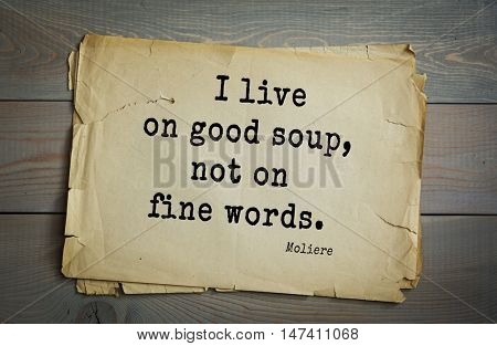 Moliere (French comedian) quote. I live on good soup, not on fine words.