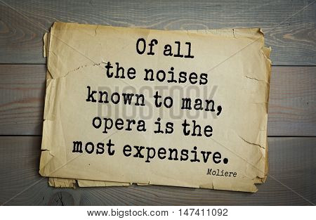 Moliere (French comedian) quote. Of all the noises known to man, opera is the most expensive.
