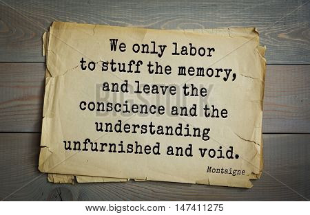 TOP-100.French writer and philosopher Michel de Montaigne quote. We only labor to stuff the memory, and leave the conscience and the understanding unfurnished and void.