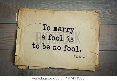 Moliere (French comedian) quote. To marry a fool is to be no fool.