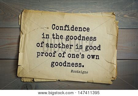 TOP-100.French writer and philosopher Michel de Montaigne quote.Confidence in the goodness of another is good proof of one's own goodness.