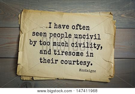 TOP-100. French writer and philosopher Michel de Montaigne quote.I have often seen people uncivil by too much civility, and tiresome in their courtesy.