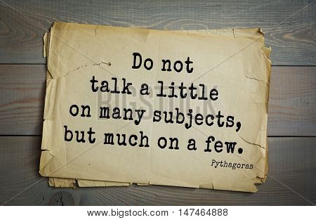 TOP-25. Pythagoras (Greek philosopher, mathematician and mystic) quote. Do not talk a little on many subjects, but much on a few.