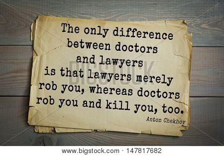 TOP-50. The great Russian writer Anton Chekhov (1860-1904) quote.The only difference between doctors and lawyers is that lawyers merely rob you, whereas doctors rob you and kill you, too.