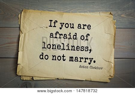 TOP-50. The great Russian writer Anton Chekhov (1860-1904) quote.If you are afraid of loneliness, do not marry.