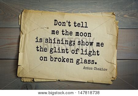 TOP-50. The great Russian writer Anton Chekhov (1860-1904) quote.Don't tell me the moon is shining; show me the glint of light on broken glass.