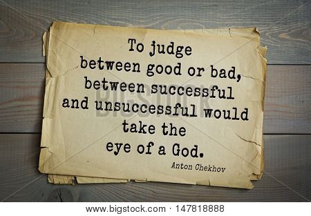 TOP-50. The great Russian writer Anton Chekhov (1860-1904) quote.To judge between good or bad, between successful and unsuccessful would take the eye of a God.