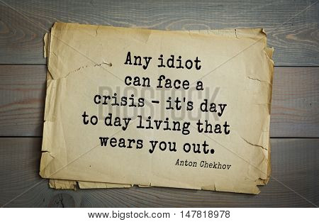 TOP-50. The great Russian writer Anton Chekhov (1860-1904) quote. Any idiot can face a crisis - it's day to day living that wears you out.