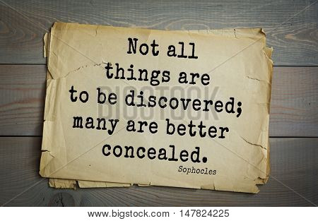 TOP-150. Sophocles (Athenian playwright, tragedian) quote.Not all things are to be discovered; many are better concealed.