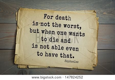 TOP-150. Sophocles (Athenian playwright, tragedian) quote.For death is not the worst, but when one wants to die and is not able even to have that.
