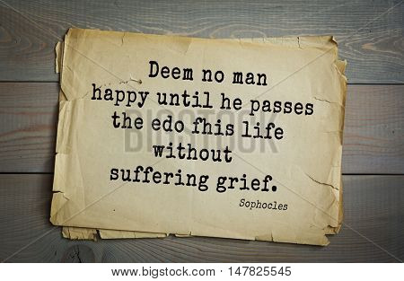 TOP-150. Sophocles (Athenian playwright, tragedian) quote.Deem no man happy until he passes the edo fhis life without suffering grief.