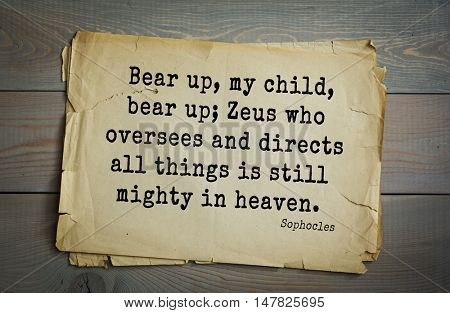 TOP-150. Sophocles (Athenian playwright, tragedian) quote.Bear up, my child, bear up; Zeus who oversees and directs all things is still mighty in heaven.