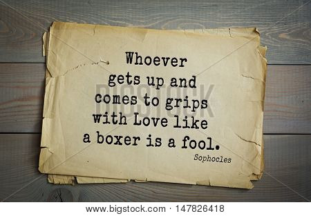 TOP-150. Sophocles (Athenian playwright, tragedian) quote.Whoever gets up and comes to grips with Love like a boxer is a fool.