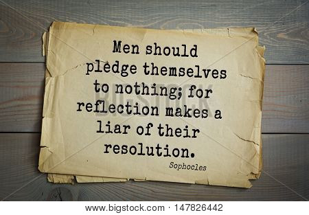 TOP-150. Sophocles (Athenian playwright, tragedian) quote.Men should pledge themselves to nothing; for reflection makes a liar of their resolution.